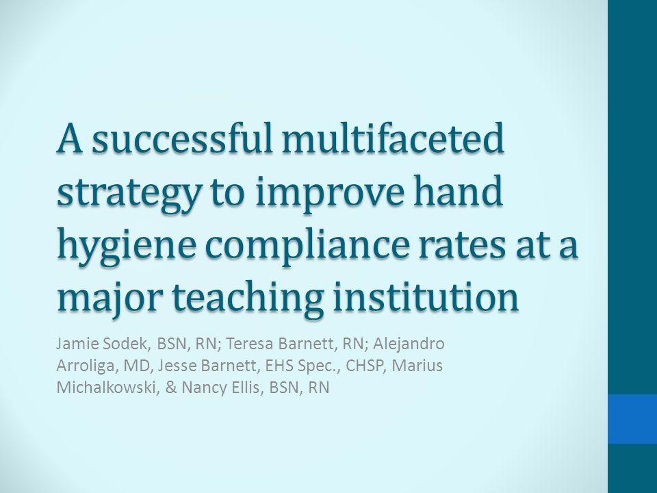 A successful multifaceted strategy to improve hand hygiene compliance rates at a major teaching institution Jamie Sodek, BSN, RN; Teresa Barnett, RN; Alejandro Arroliga, MD, Jesse Barnett, EHS Spec., CHSP, Marius Michalkowski, & Nancy Ellis, BSN, RN
