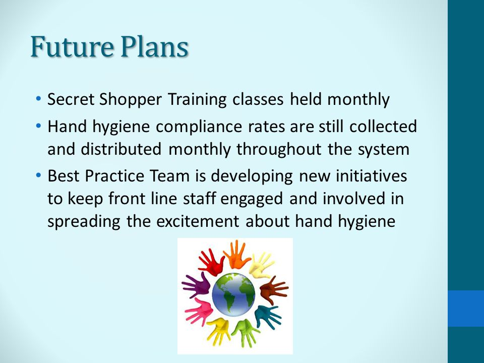 Future Plans Secret Shopper Training classes held monthly Hand hygiene compliance rates are still collected and distributed monthly throughout the system Best Practice Team is developing new initiatives to keep front line staff engaged and involved in spreading the excitement about hand hygiene