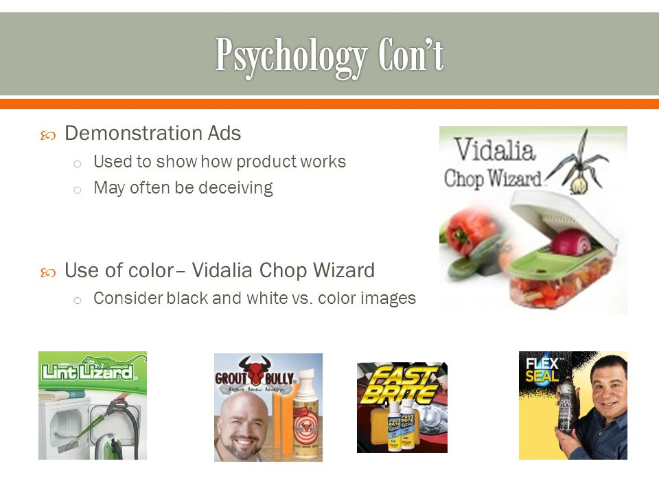  Demonstration Ads o Used to show how product works o May often be deceiving  Use of color– Vidalia Chop Wizard o Consider black and white vs.