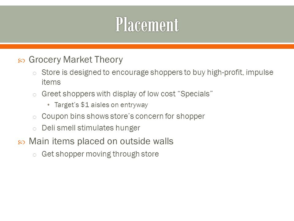  Grocery Market Theory o Store is designed to encourage shoppers to buy high-profit, impulse items o Greet shoppers with display of low cost Specials Target's $1 aisles on entryway o Coupon bins shows store's concern for shopper o Deli smell stimulates hunger  Main items placed on outside walls o Get shopper moving through store