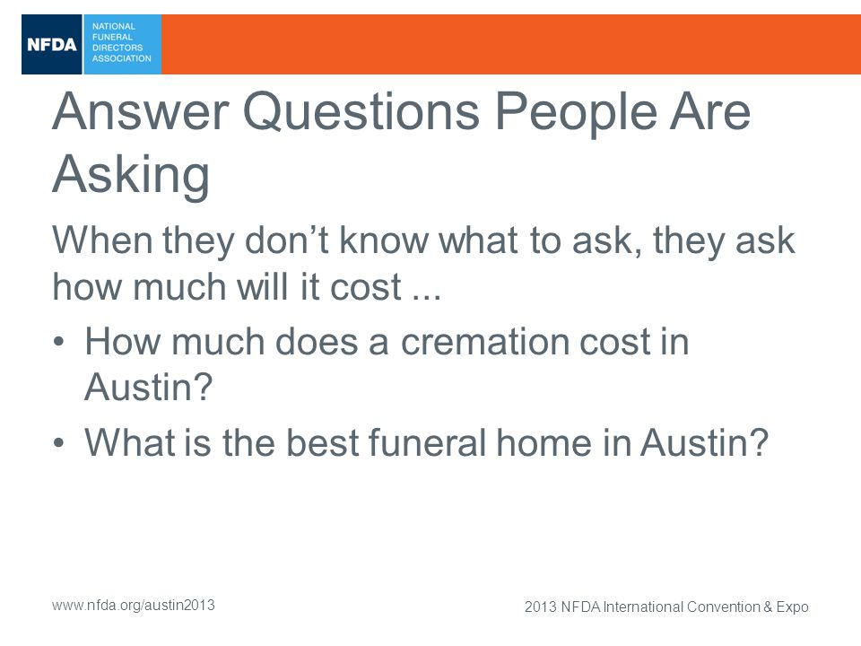 2013 NFDA International Convention & Expo www.nfda.org/austin2013 Answer Questions People Are Asking When they don't know what to ask, they ask how much will it cost...