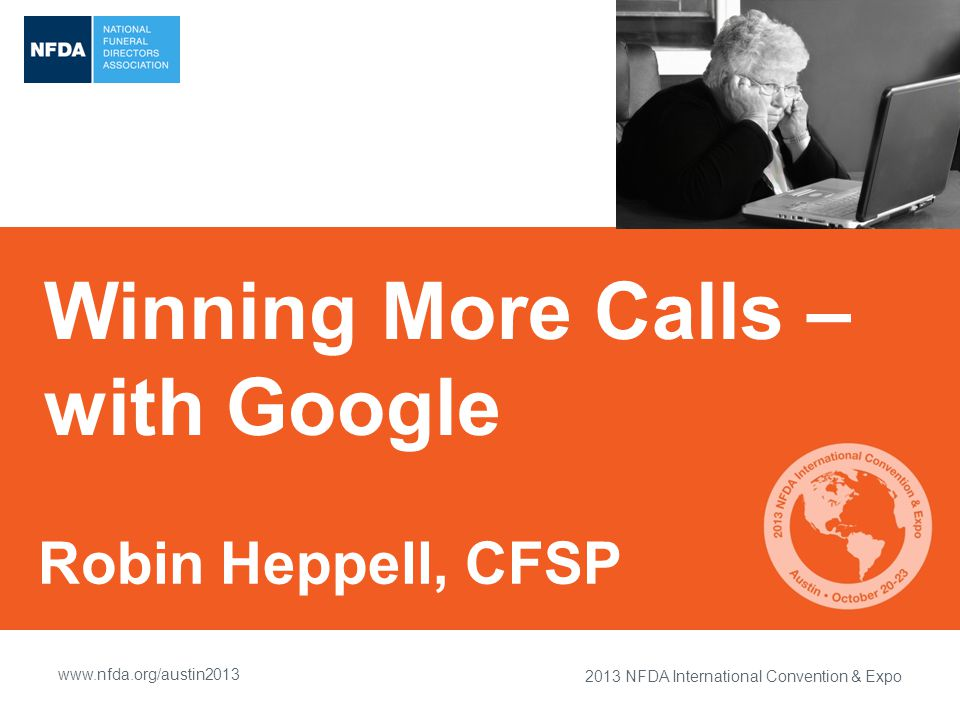 2013 NFDA International Convention & Expo www.nfda.org/austin2013 Winning More Calls – with Google Robin Heppell, CFSP