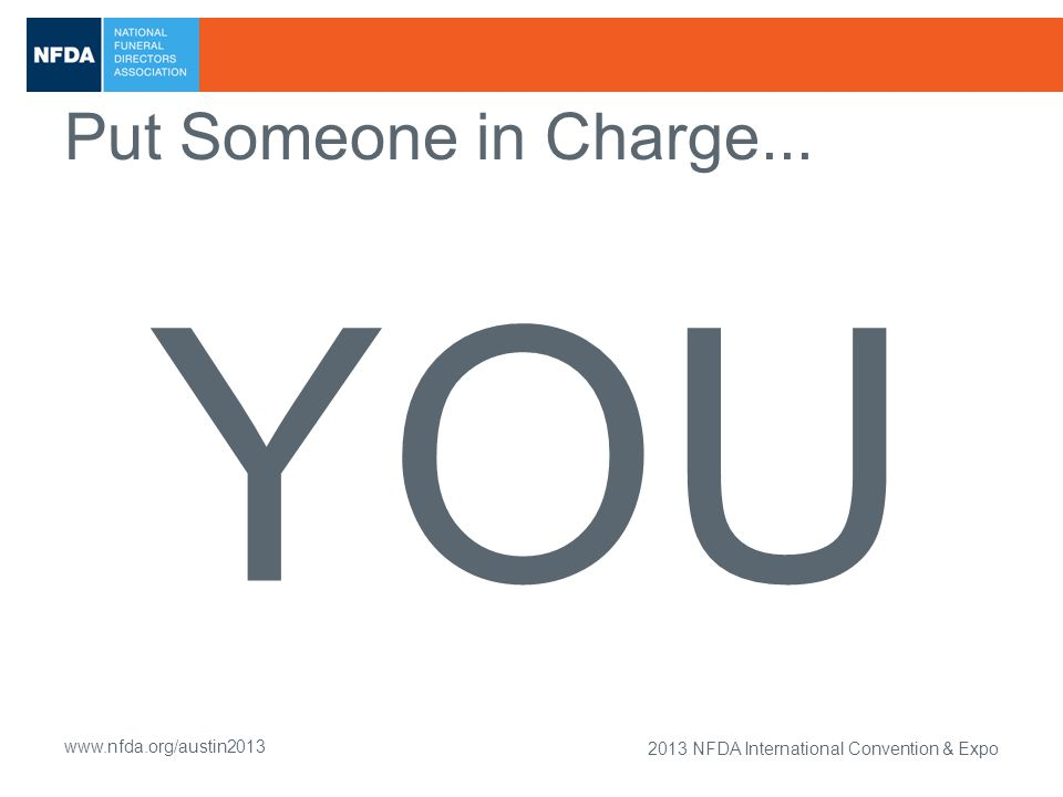 2013 NFDA International Convention & Expo www.nfda.org/austin2013 Put Someone in Charge... YOU