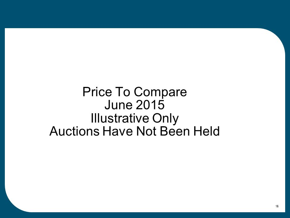 Price To Compare June 2015 Illustrative Only Auctions Have Not Been Held 16