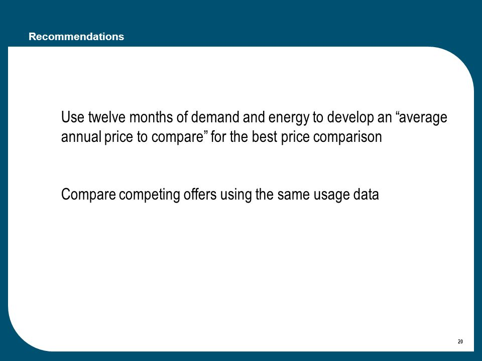 20 Recommendations Use twelve months of demand and energy to develop an average annual price to compare for the best price comparison Compare competing offers using the same usage data