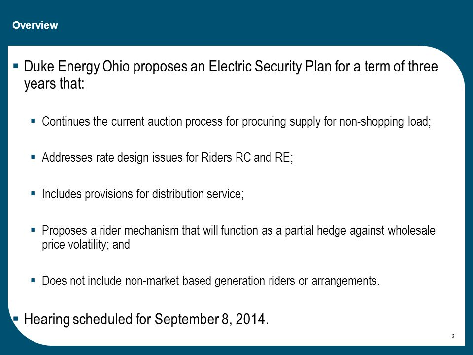 Overview  Duke Energy Ohio proposes an Electric Security Plan for a term of three years that:  Continues the current auction process for procuring supply for non-shopping load;  Addresses rate design issues for Riders RC and RE;  Includes provisions for distribution service;  Proposes a rider mechanism that will function as a partial hedge against wholesale price volatility; and  Does not include non-market based generation riders or arrangements.