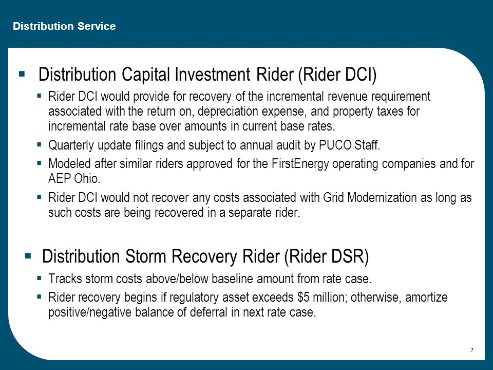 Distribution Service  Distribution Capital Investment Rider (Rider DCI)  Rider DCI would provide for recovery of the incremental revenue requirement associated with the return on, depreciation expense, and property taxes for incremental rate base over amounts in current base rates.