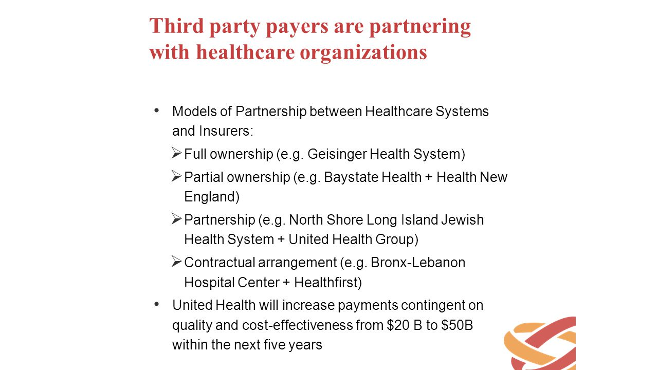 Third party payers are partnering with healthcare organizations Models of Partnership between Healthcare Systems and Insurers:  Full ownership (e.g.
