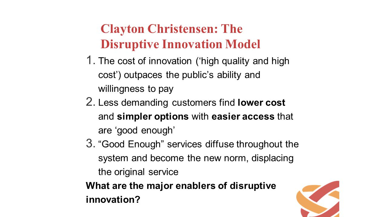 Clayton Christensen: The Disruptive Innovation Model 1. The cost of innovation ('high quality and high cost') outpaces the public's ability and willin