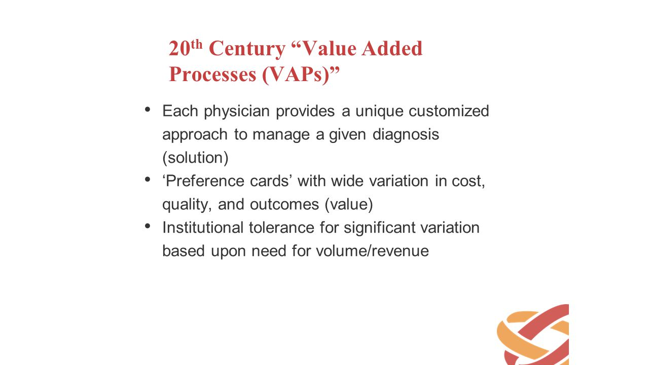 "20 th Century ""Value Added Processes (VAPs)"" Each physician provides a unique customized approach to manage a given diagnosis (solution) 'Preference c"