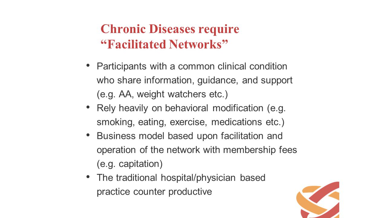 "Chronic Diseases require ""Facilitated Networks"" Participants with a common clinical condition who share information, guidance, and support (e.g. AA, w"