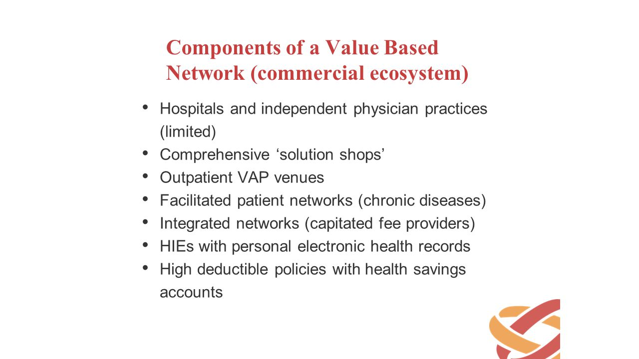 Components of a Value Based Network (commercial ecosystem) Hospitals and independent physician practices (limited) Comprehensive 'solution shops' Outp