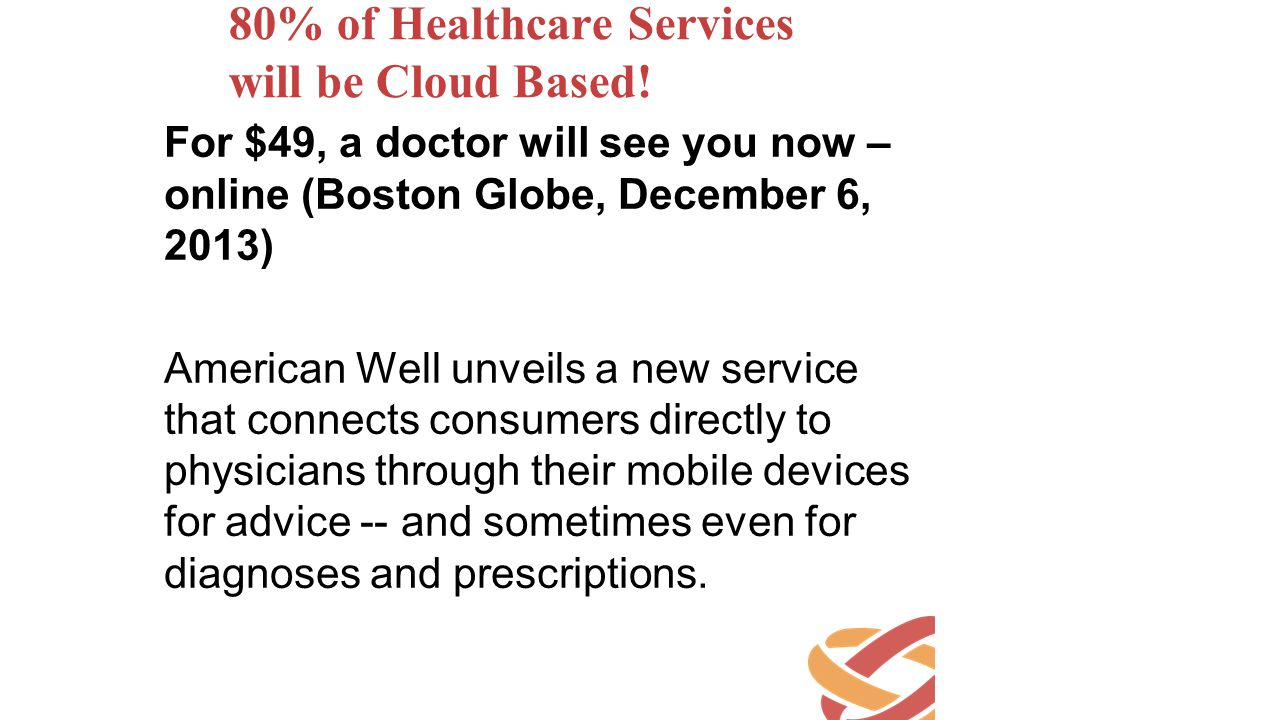 80% of Healthcare Services will be Cloud Based! For $49, a doctor will see you now – online (Boston Globe, December 6, 2013) American Well unveils a n