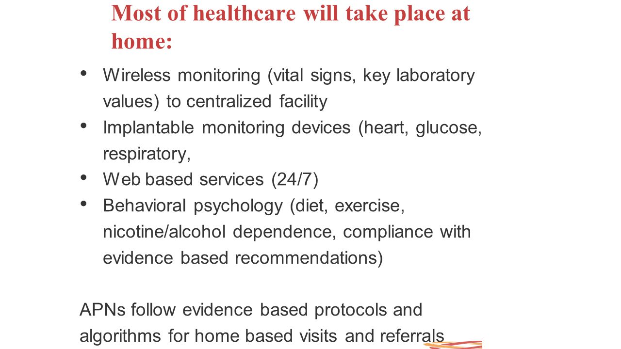 Most of healthcare will take place at home: Wireless monitoring (vital signs, key laboratory values) to centralized facility Implantable monitoring de