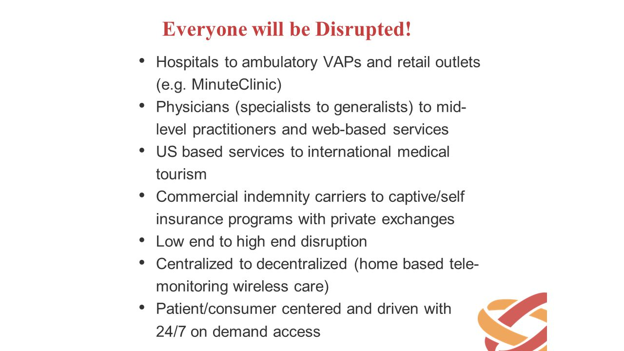 Everyone will be Disrupted! Hospitals to ambulatory VAPs and retail outlets (e.g. MinuteClinic) Physicians (specialists to generalists) to mid- level