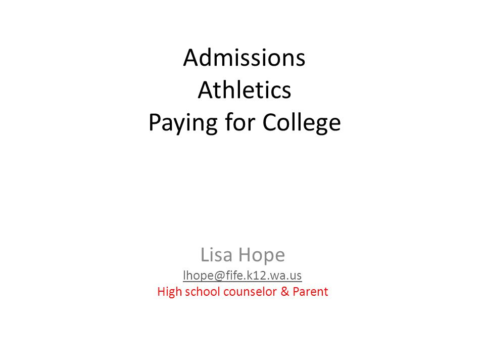 Admissions Athletics Paying for College Lisa Hope lhope@fife.k12.wa.us High school counselor & Parent