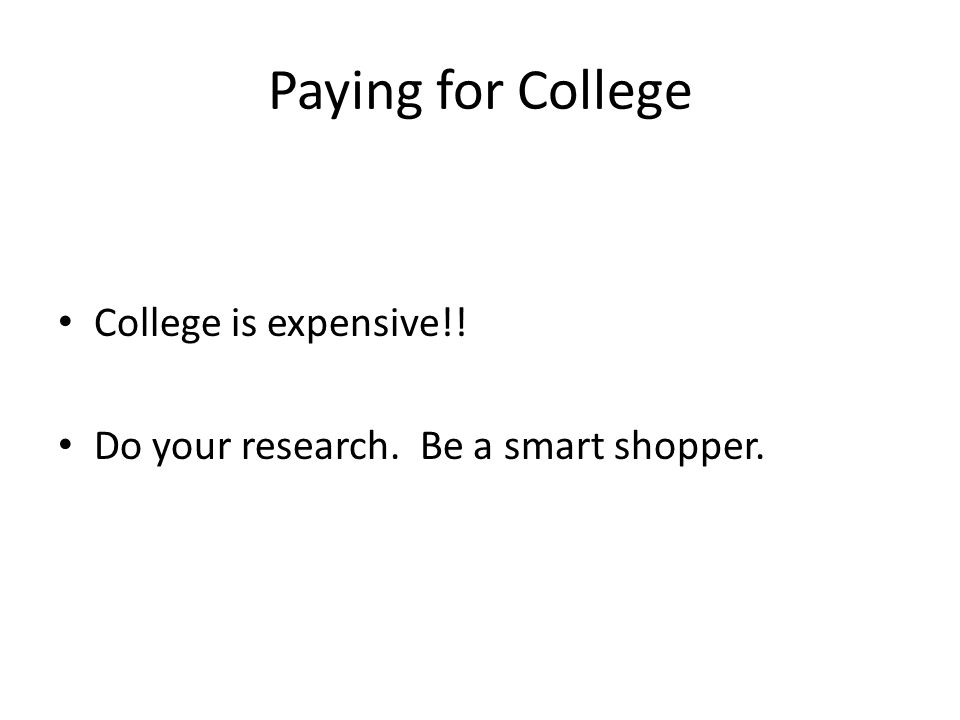 Paying for College College is expensive!! Do your research. Be a smart shopper.
