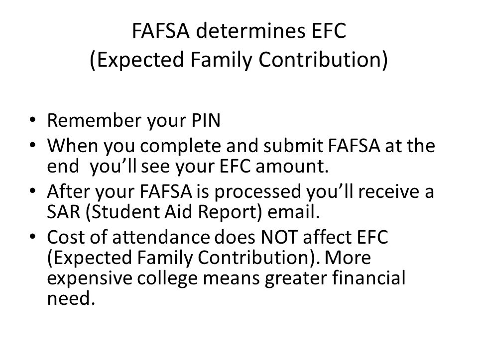 FAFSA determines EFC (Expected Family Contribution) Remember your PIN When you complete and submit FAFSA at the end you'll see your EFC amount.