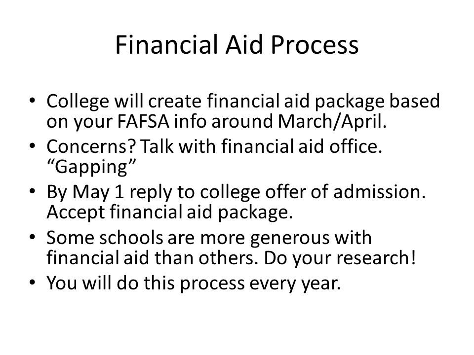 Financial Aid Process College will create financial aid package based on your FAFSA info around March/April.