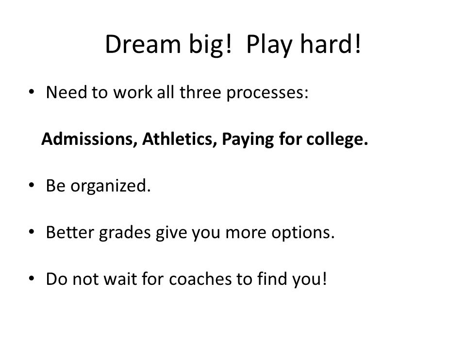 Dream big. Play hard. Need to work all three processes: Admissions, Athletics, Paying for college.