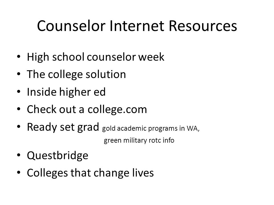 Counselor Internet Resources High school counselor week The college solution Inside higher ed Check out a college.com Ready set grad gold academic programs in WA, green military rotc info Questbridge Colleges that change lives