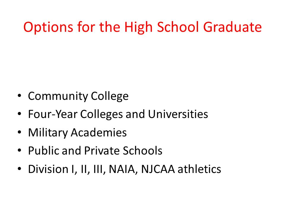 Options for the High School Graduate Community College Four-Year Colleges and Universities Military Academies Public and Private Schools Division I, II, III, NAIA, NJCAA athletics