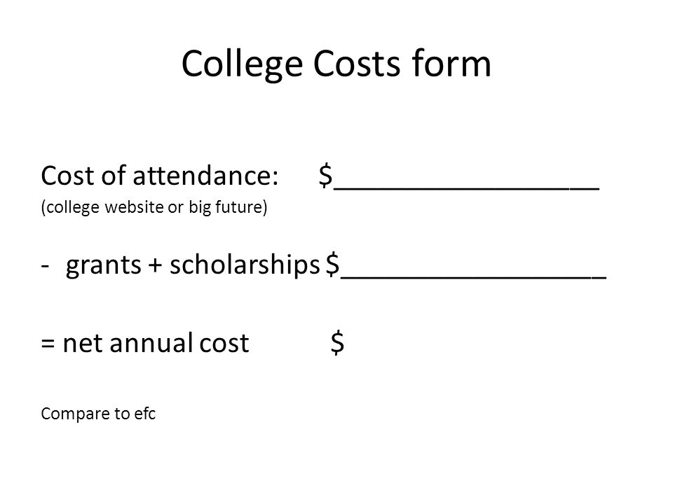 College Costs form Cost of attendance: $__________________ (college website or big future) -grants + scholarships $__________________ = net annual cost $ Compare to efc