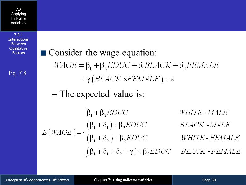 Principles of Econometrics, 4t h EditionPage 30 Chapter 7: Using Indicator Variables Consider the wage equation: – The expected value is: 7.2.1 Intera