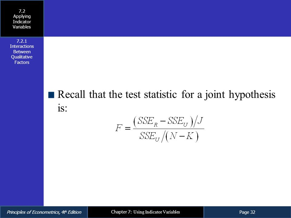 Principles of Econometrics, 4t h EditionPage 32 Chapter 7: Using Indicator Variables Recall that the test statistic for a joint hypothesis is: 7.2.1 I