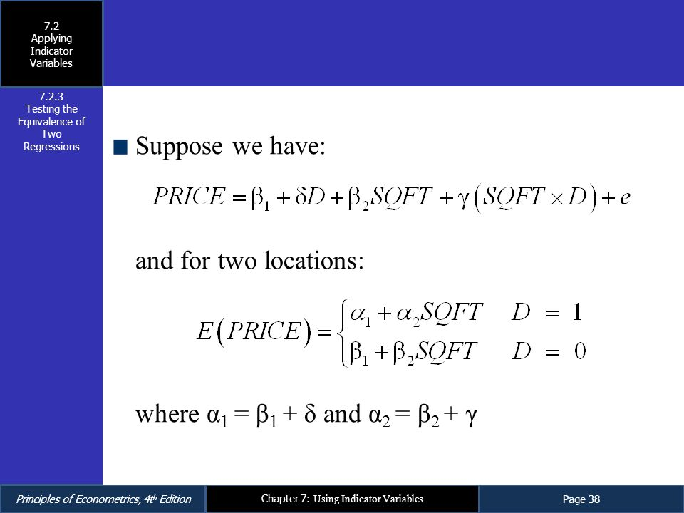 Principles of Econometrics, 4t h EditionPage 38 Chapter 7: Using Indicator Variables Suppose we have: and for two locations: where α 1 = β 1 + δ and α