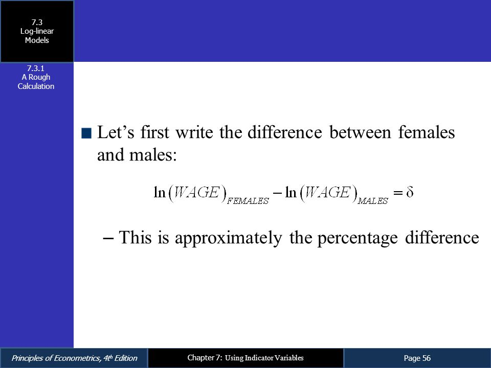 Principles of Econometrics, 4t h EditionPage 56 Chapter 7: Using Indicator Variables Let's first write the difference between females and males: – Thi
