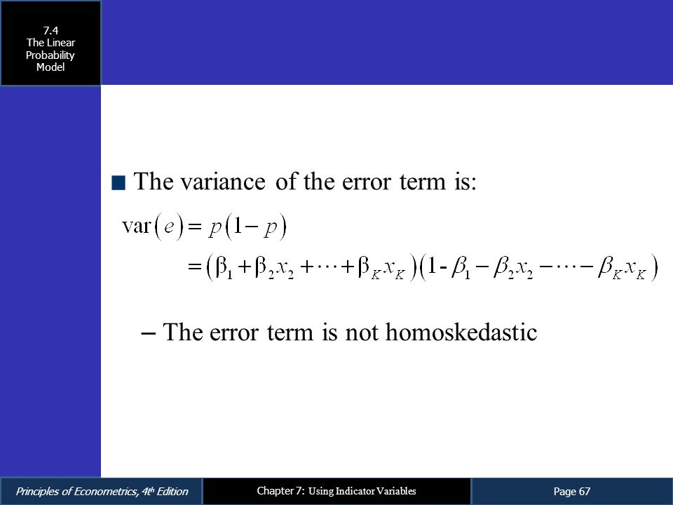 Principles of Econometrics, 4t h EditionPage 67 Chapter 7: Using Indicator Variables The variance of the error term is: – The error term is not homosk