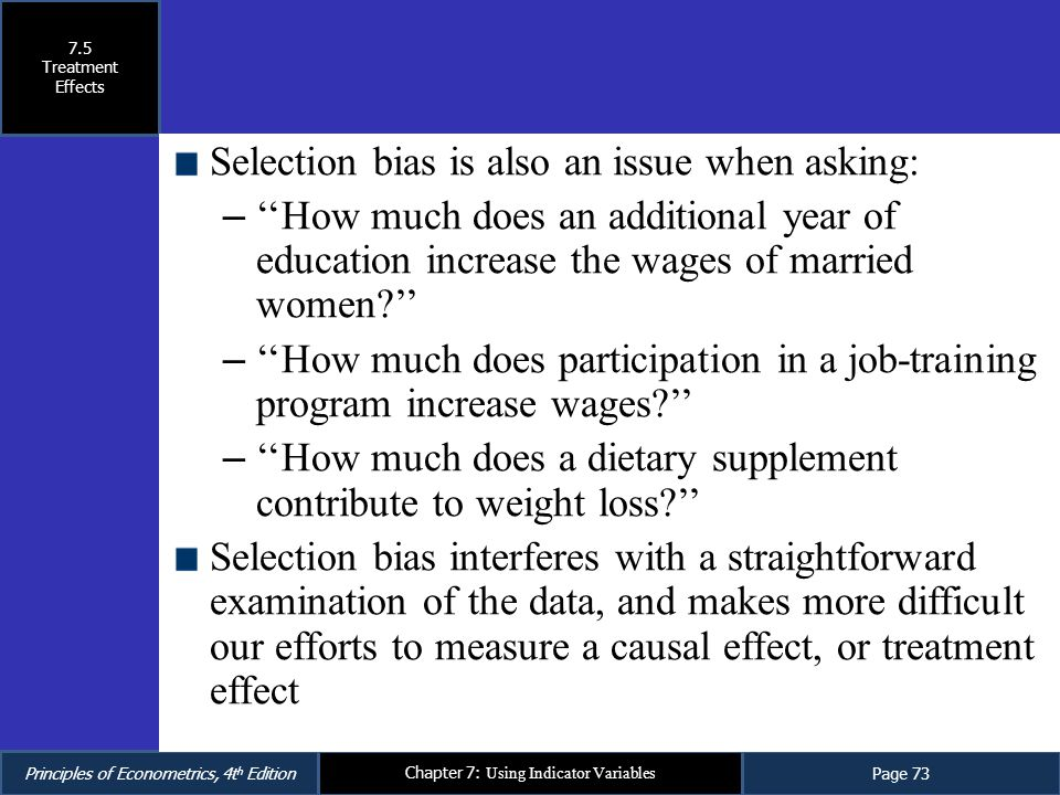 Principles of Econometrics, 4t h EditionPage 73 Chapter 7: Using Indicator Variables Selection bias is also an issue when asking: – ''How much does an