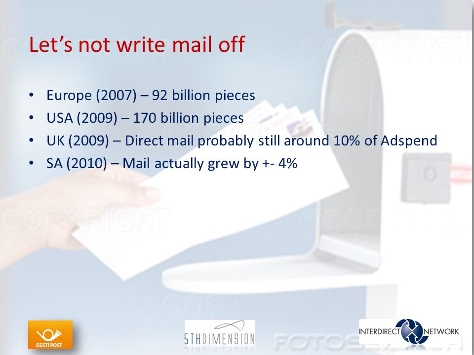 Let's not write mail off Europe (2007) – 92 billion pieces USA (2009) – 170 billion pieces UK (2009) – Direct mail probably still around 10% of Adspend SA (2010) – Mail actually grew by +- 4%