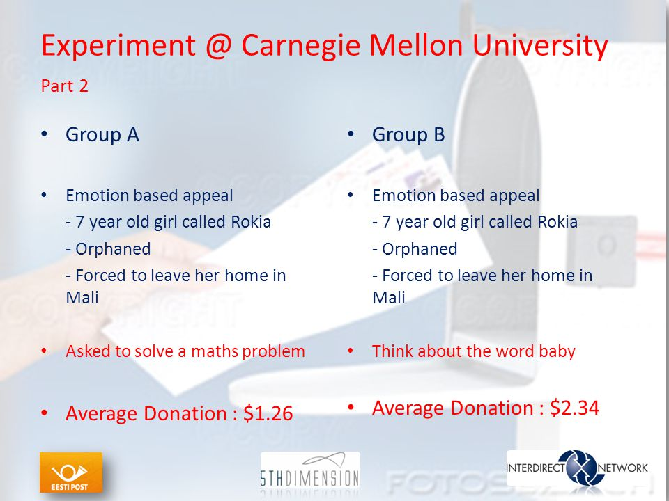 Experiment @ Carnegie Mellon University Part 2 Group A Emotion based appeal - 7 year old girl called Rokia - Orphaned - Forced to leave her home in Mali Asked to solve a maths problem Average Donation : $1.26 Group B Emotion based appeal - 7 year old girl called Rokia - Orphaned - Forced to leave her home in Mali Think about the word baby Average Donation : $2.34