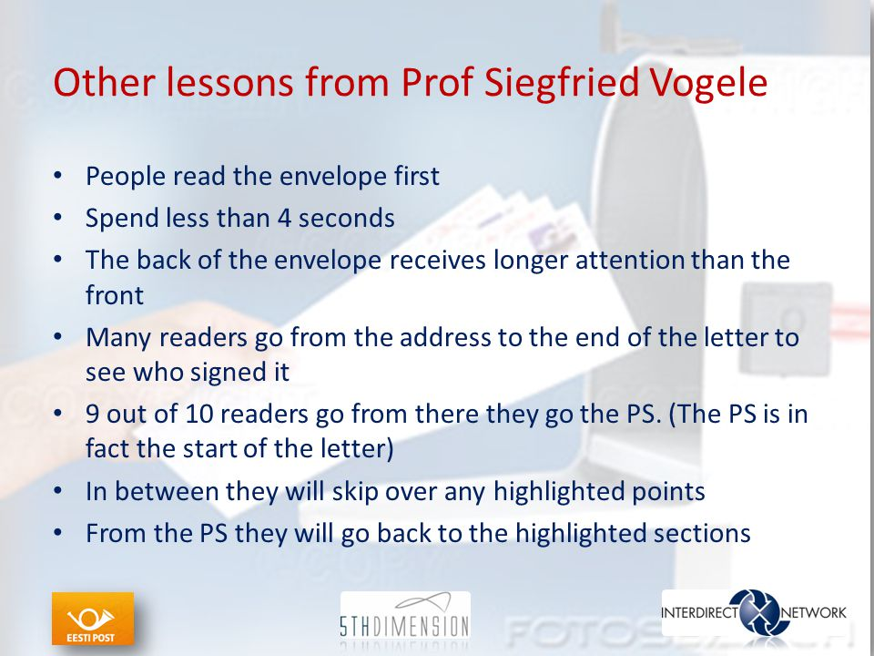 Other lessons from Prof Siegfried Vogele People read the envelope first Spend less than 4 seconds The back of the envelope receives longer attention t