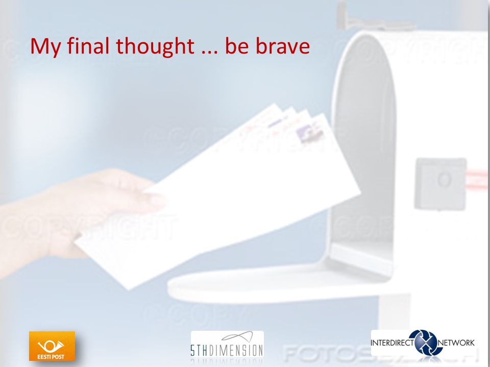 My final thought... be brave