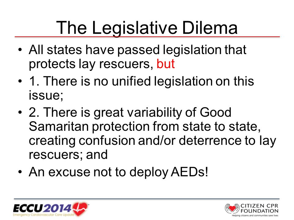 The Legislative Dilema All states have passed legislation that protects lay rescuers, but 1.