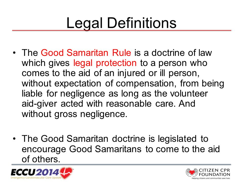 Legal Definitions The Good Samaritan Rule is a doctrine of law which gives legal protection to a person who comes to the aid of an injured or ill person, without expectation of compensation, from being liable for negligence as long as the volunteer aid-giver acted with reasonable care.