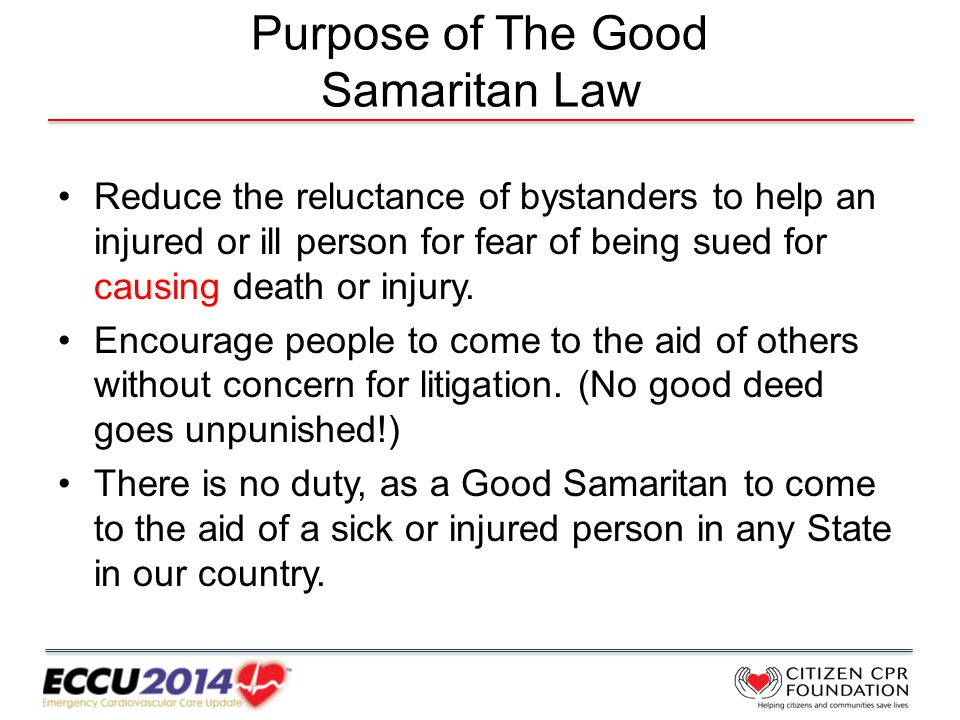 Purpose of The Good Samaritan Law Reduce the reluctance of bystanders to help an injured or ill person for fear of being sued for causing death or injury.
