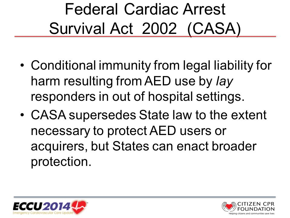 Federal Cardiac Arrest Survival Act 2002 (CASA) Conditional immunity from legal liability for harm resulting from AED use by lay responders in out of hospital settings.
