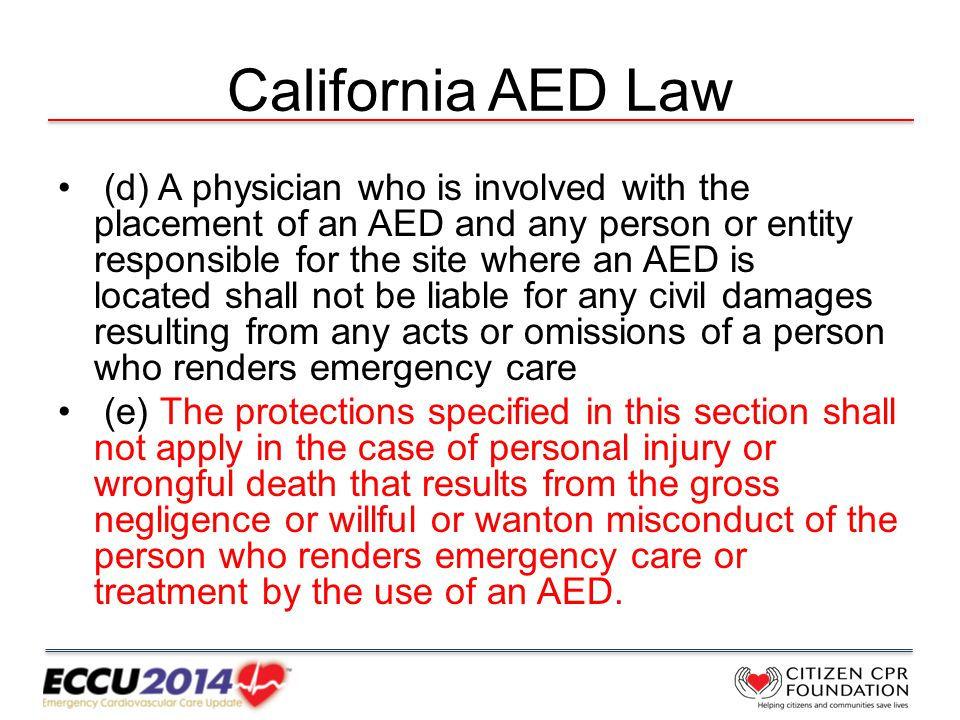 California AED Law (d) A physician who is involved with the placement of an AED and any person or entity responsible for the site where an AED is located shall not be liable for any civil damages resulting from any acts or omissions of a person who renders emergency care (e) The protections specified in this section shall not apply in the case of personal injury or wrongful death that results from the gross negligence or willful or wanton misconduct of the person who renders emergency care or treatment by the use of an AED.