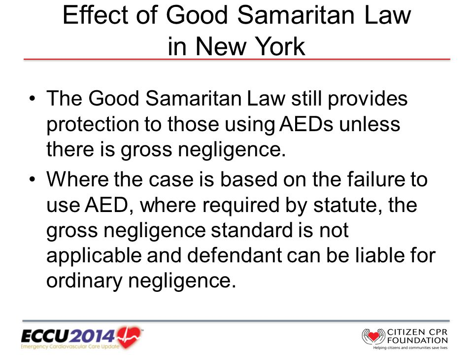 Effect of Good Samaritan Law in New York The Good Samaritan Law still provides protection to those using AEDs unless there is gross negligence.