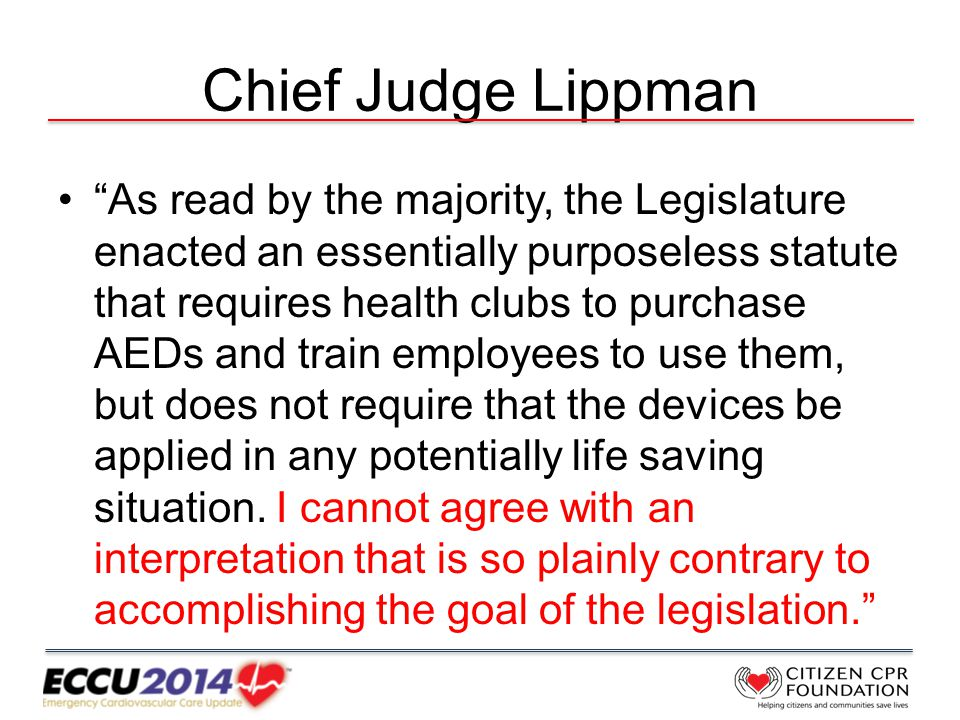 Chief Judge Lippman As read by the majority, the Legislature enacted an essentially purposeless statute that requires health clubs to purchase AEDs and train employees to use them, but does not require that the devices be applied in any potentially life saving situation.