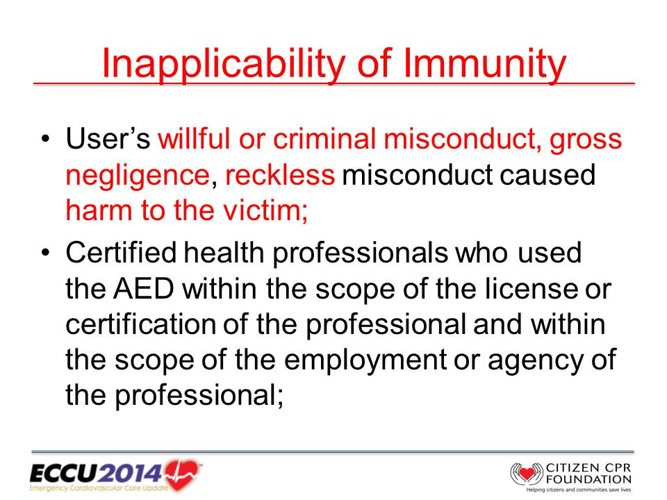 Inapplicability of Immunity User's willful or criminal misconduct, gross negligence, reckless misconduct caused harm to the victim; Certified health professionals who used the AED within the scope of the license or certification of the professional and within the scope of the employment or agency of the professional;