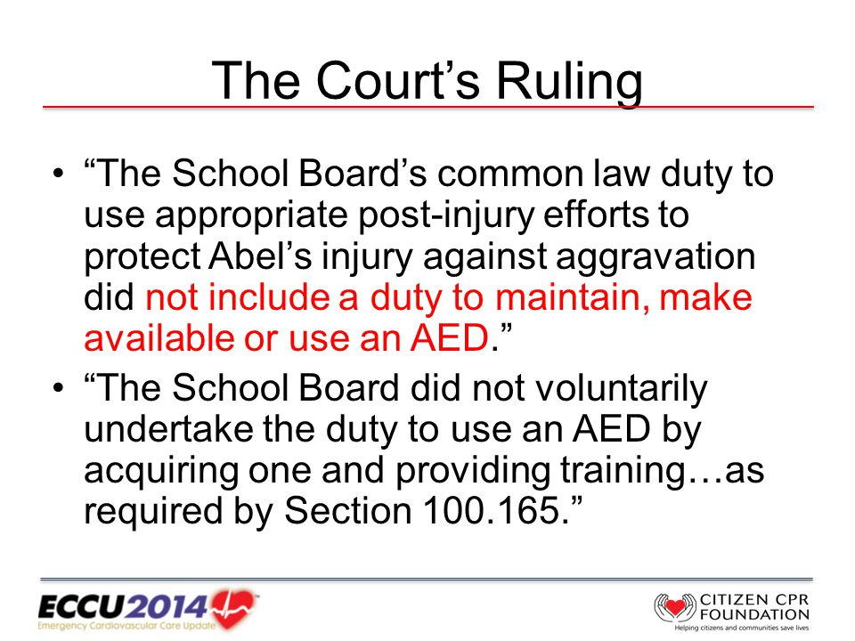 The Court's Ruling The School Board's common law duty to use appropriate post-injury efforts to protect Abel's injury against aggravation did not include a duty to maintain, make available or use an AED. The School Board did not voluntarily undertake the duty to use an AED by acquiring one and providing training…as required by Section 100.165.