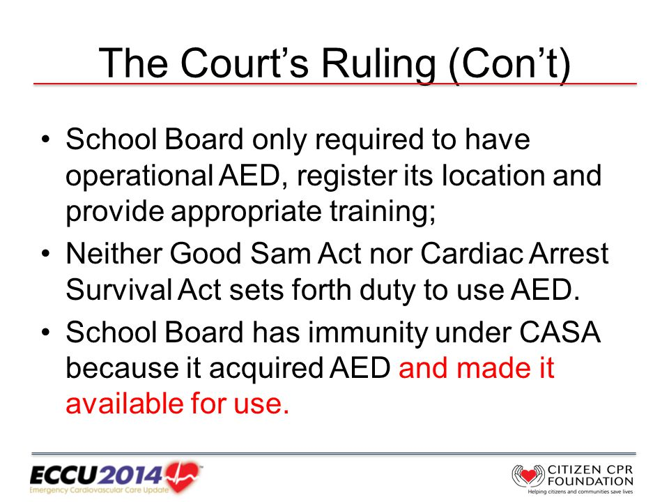 The Court's Ruling (Con't) School Board only required to have operational AED, register its location and provide appropriate training; Neither Good Sam Act nor Cardiac Arrest Survival Act sets forth duty to use AED.