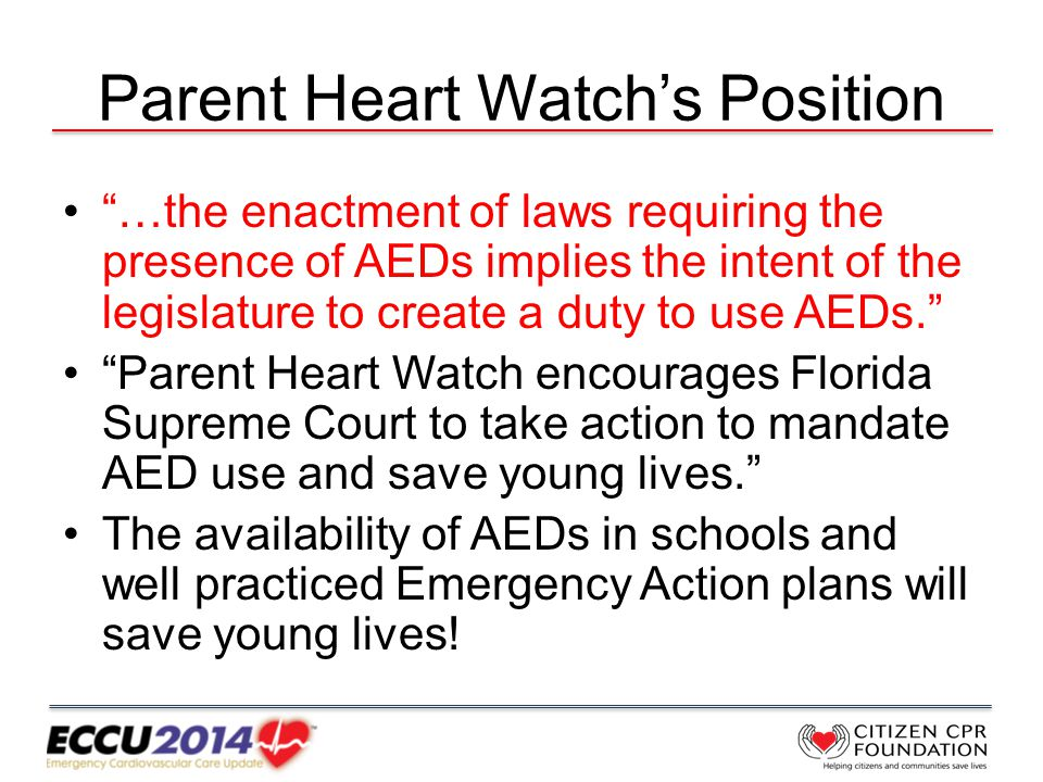 Parent Heart Watch's Position …the enactment of laws requiring the presence of AEDs implies the intent of the legislature to create a duty to use AEDs. Parent Heart Watch encourages Florida Supreme Court to take action to mandate AED use and save young lives. The availability of AEDs in schools and well practiced Emergency Action plans will save young lives!