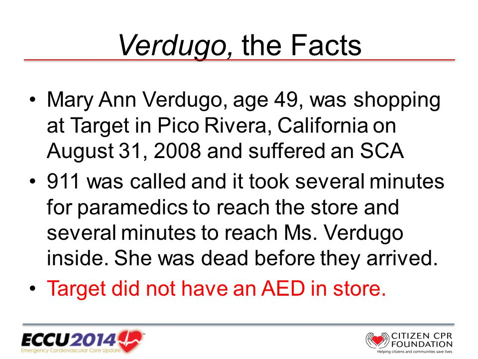 Verdugo, the Facts Mary Ann Verdugo, age 49, was shopping at Target in Pico Rivera, California on August 31, 2008 and suffered an SCA 911 was called and it took several minutes for paramedics to reach the store and several minutes to reach Ms.