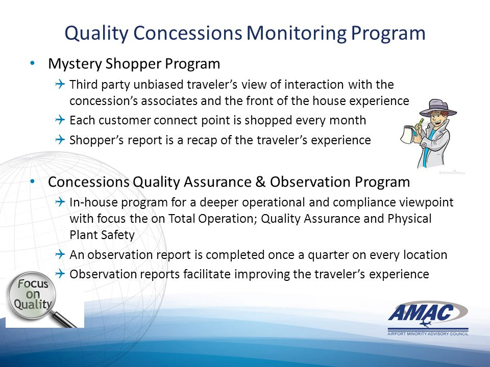 Quality Concessions Monitoring Program Mystery Shopper Program  Third party unbiased traveler's view of interaction with the concession's associates and the front of the house experience  Each customer connect point is shopped every month  Shopper's report is a recap of the traveler's experience Concessions Quality Assurance & Observation Program  In-house program for a deeper operational and compliance viewpoint with focus the on Total Operation; Quality Assurance and Physical Plant Safety  An observation report is completed once a quarter on every location  Observation reports facilitate improving the traveler's experience